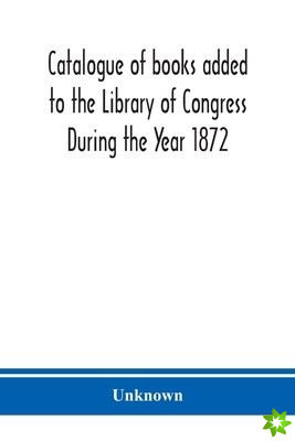 Catalogue of books added to the Library of Congress During the Year 1872