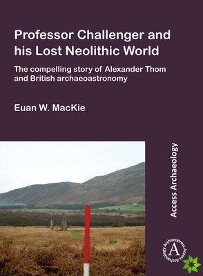 Professor Challenger and his Lost Neolithic World: The Compelling Story of Alexander Thom and British Archaeoastronomy