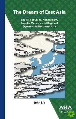 Dream of East Asia - The Rise of China, Nationalism, Popular Memory, and Regional Dynamics in Northeast Asia