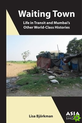 Waiting Town - Life in Transit and Mumbai`s Other World-Class Histories