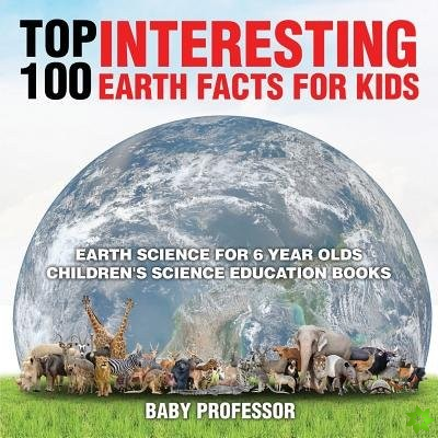 Top 100 Interesting Earth Facts for Kids - Earth Science for 6 Year Olds Children's Science Education Books