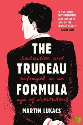 Trudeau Formula - Seduction and Betrayal in an  Age of Discontent