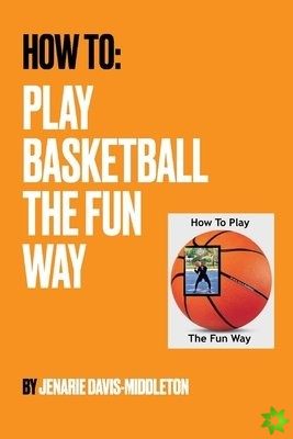How To Play Basketball The Fun Way