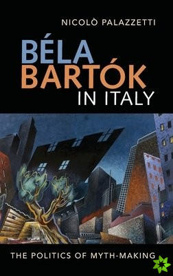Bela Bartok in Italy - The Politics of Myth-Making