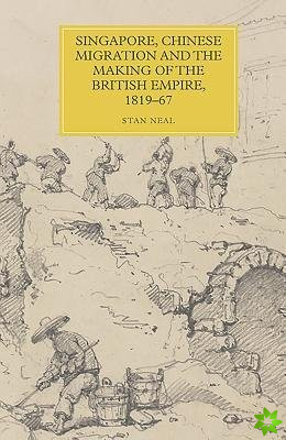 Singapore, Chinese Migration and the Making of the British Empire, 1819-67