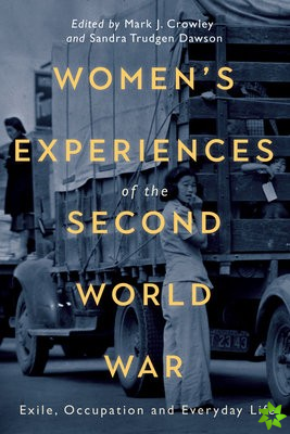Women`s Experiences of the Second World War - Exile, Occupation and Everyday Life