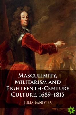 Masculinity, Militarism and Eighteenth-Century Culture, 1689-1815