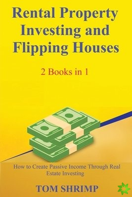 Rental Property Investing and Flipping Houses - 2 Books in 1 - How to Create Passive Income Through Real Estate Investing