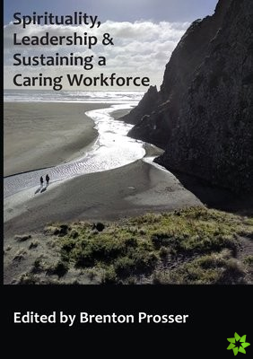 Spirituality, Leadership and Sustaining a Caring Workforce