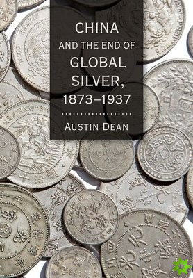 China and the End of Global Silver, 1873-1937