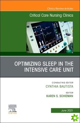 Optimizing Sleep in the Intensive Care Unit, An Issue of Critical Care Nursing Clinics of North America