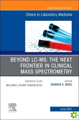 Beyond LC MS: The Next Frontier in Clinical Mass Spectrometry, An Issue of the Clinics in Laboratory Medicine