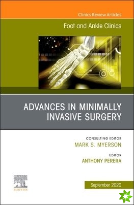 Advances in Minimally Invasive Surgery, An issue of Foot and Ankle Clinics of North America