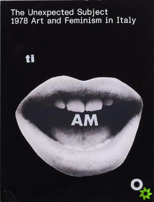 Unexpected Subject 1978 Art and Feminism in Italy