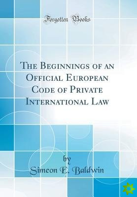 Beginnings of an Official European Code of Private International Law (Classic Reprint)
