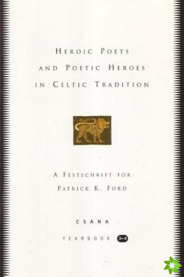 Heroic Poets and Poetic Heroes in Celtic Traditions: CSANA Yearbook 3-4