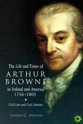 Life and Times of Arthur Browne in Ireland and America, 1756-1805