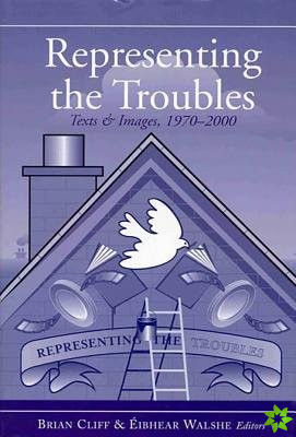 Representing the Troubles: Text and Images,1970-2000