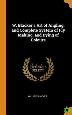 W. Blacker's Art of Angling, and Complete System of Fly Making, and Dying of Colours