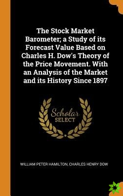Stock Market Barometer; a Study of its Forecast Value Based on Charles H. Dow's Theory of the Price Movement. With an Analysis of the Market and its H
