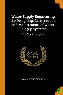 Water-Supply Engineering; The Designing, Construction, and Maintenance of Water-Supply Systems