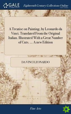 Treatise on Painting, by Leonardo da Vinci. Translated From the Original Italian. Illustrated With a Great Number of Cuts. ... A new Edition