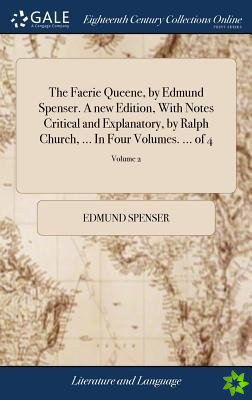 Faerie Queene, by Edmund Spenser. a New Edition, with Notes Critical and Explanatory, by Ralph Church, ... in Four Volumes. ... of 4; Volume 2