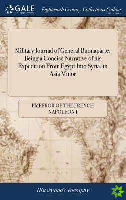 Military Journal of General Buonaparte; Being a Concise Narrative of His Expedition from Egypt Into Syria, in Asia Minor