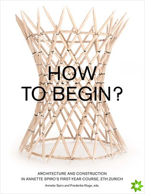How to Begin? Architecture and Construction in Annette Spiro's First-Year Course, ETH Zurich