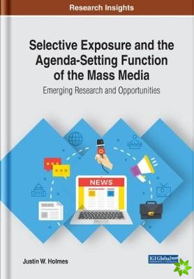 Selective Exposure and the Agenda-Setting Function of the Mass Media: Emerging Research and Opportunities