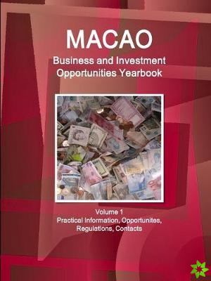 Macao Business and Investment Opportunities Yearbook Volume 1 Practical Information, Opportunites, Regulations, Contacts