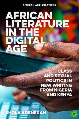 African Literature in the Digital Age - Class and Sexual Politics in New Writing from Nigeria and Kenya