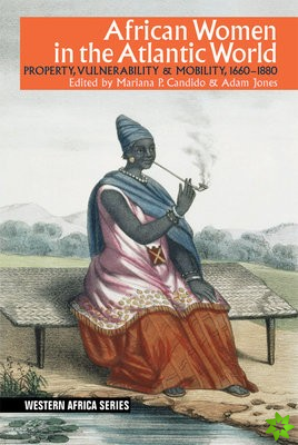 African Women in the Atlantic World - Property, Vulnerability & Mobility, 1660-1880