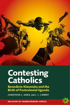 Contesting Catholics - Benedicto Kiwanuka and the Birth of Postcolonial Uganda