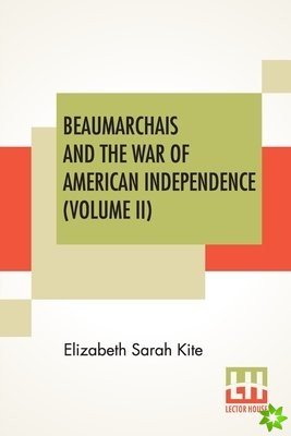 Beaumarchais And The War Of American Independence (Volume II)