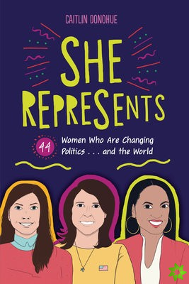 She Represents: 44 Women Who Are Changing Politics . . . and the World