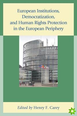 European Institutions, Democratization, and Human Rights Protection in the European Periphery