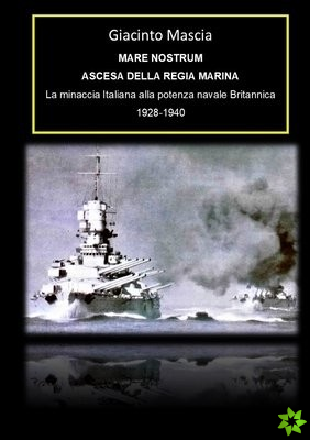 Mare Nostrum. Ascesa della Regia Marina. La minaccia Italiana alla potenza navale Britannica 1928-1940