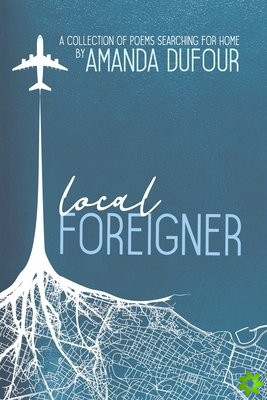 Local Foreigner: A Collection of Poems Searching For Home by Amanda Dufour
