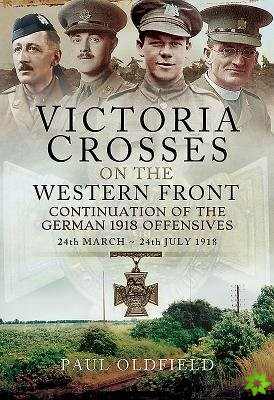 Victoria Crosses on the Western Front - Continuation of the German 1918 Offensives