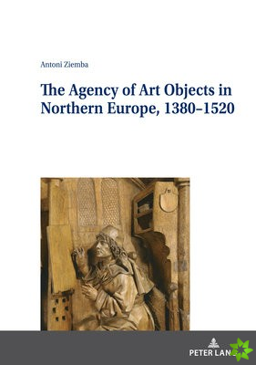 Agency of Art Objects in Northern Europe, 1380-1520