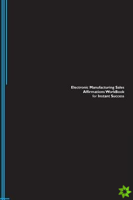 Electronic Manufacturing Sales Affirmations Workbook for Instant Success. Electronic Manufacturing Sales Positive & Empowering Affirmations Workbook.