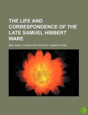 Life and Correspondence of the Late Samuel Hibbert Ware