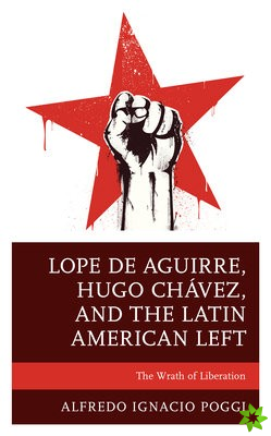 Lope de Aguirre, Hugo Chavez, and the Latin American Left