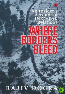 Where Borders Bleed an Insider's Account of Indo-Pak Relations