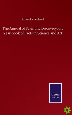 Annual of Scientific Discovery, or, Year-book of Facts in Science and Art