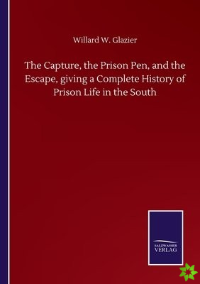 Capture, the Prison Pen, and the Escape, giving a Complete History of Prison Life in the South