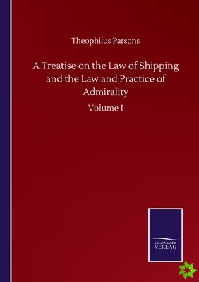 Treatise on the Law of Shipping and the Law and Practice of Admirality