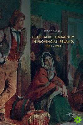 Class and Community in Provincial Ireland, 1851-1914