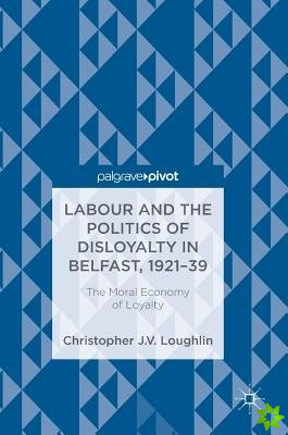 Labour and the Politics of Disloyalty in Belfast, 1921-39